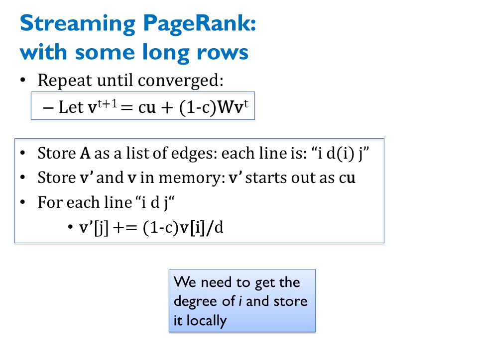 Streaming PageRank: with some long rows Repeat until converged: – Let v t+1 = cu + (1-c)Wv t Store A as a list of edges: each line is: i d(i) j Store v' and v in memory: v' starts out as cu For each line i d j v'[j] += (1-c)v[i]/d We need to get the degree of i and store it locally