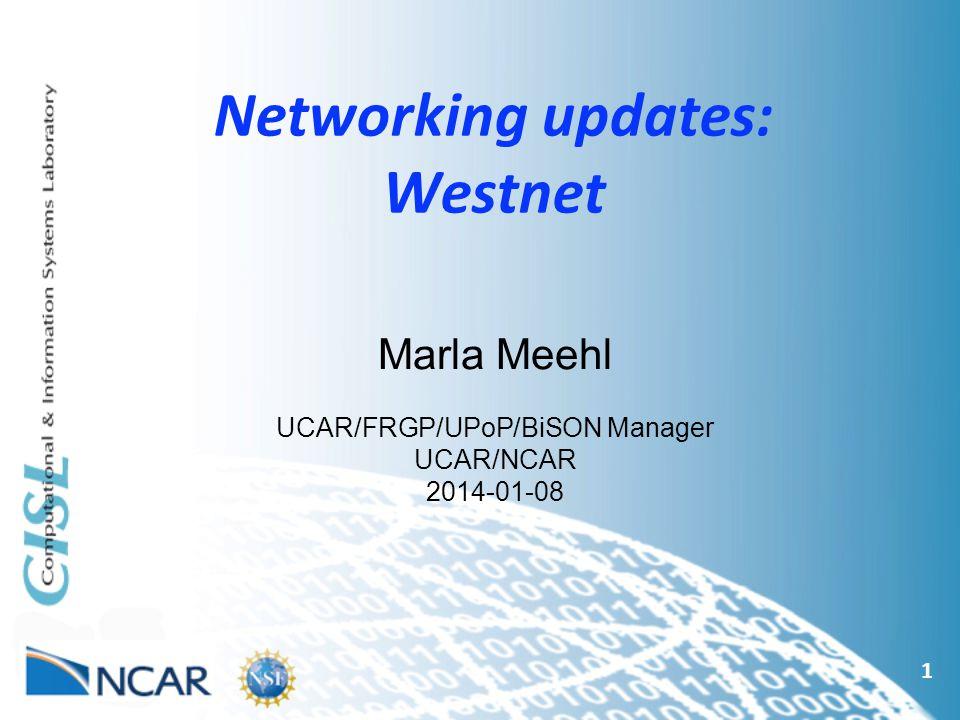 Networking updates: Westnet 1 Marla Meehl UCAR/FRGP/UPoP/BiSON Manager UCAR/NCAR 2014-01-08