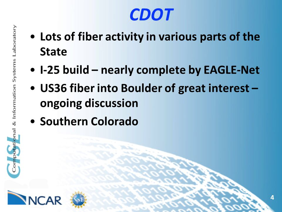 CDOT 4 Lots of fiber activity in various parts of the State I-25 build – nearly complete by EAGLE-Net US36 fiber into Boulder of great interest – ongoing discussion Southern Colorado