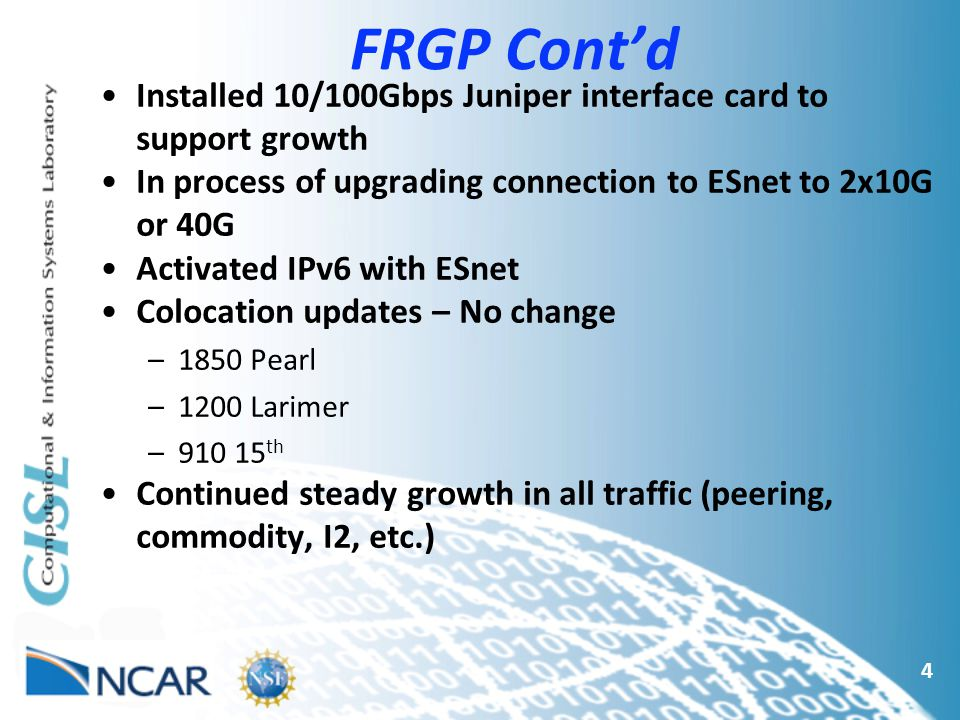 FRGP Cont'd 4 Installed 10/100Gbps Juniper interface card to support growth In process of upgrading connection to ESnet to 2x10G or 40G Activated IPv6 with ESnet Colocation updates – No change –1850 Pearl –1200 Larimer –910 15 th Continued steady growth in all traffic (peering, commodity, I2, etc.)