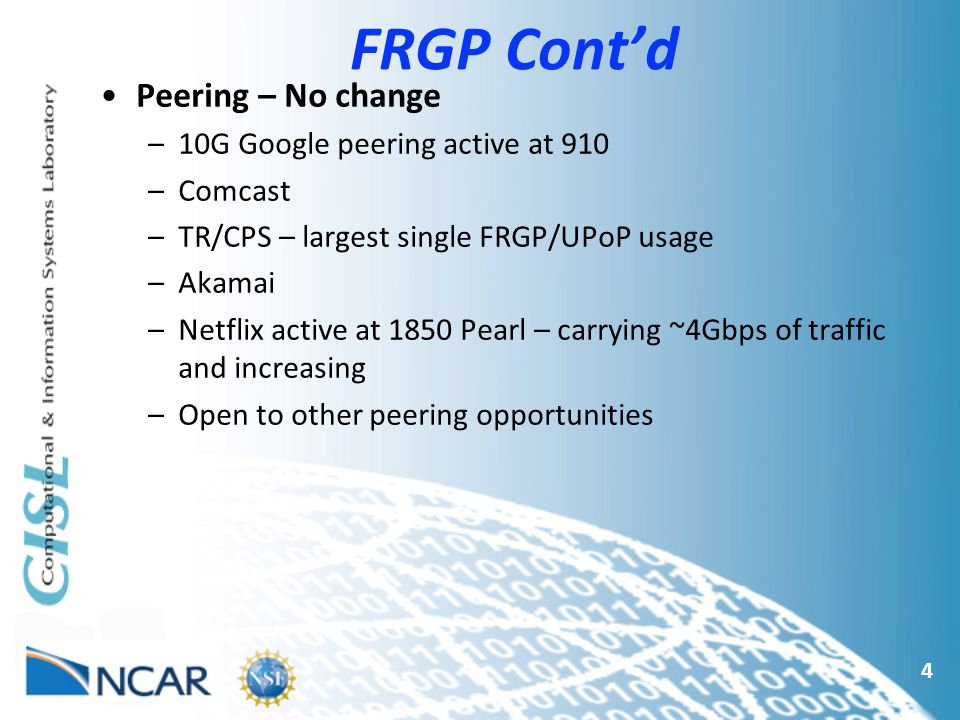 FRGP Cont'd 4 Peering – No change –10G Google peering active at 910 –Comcast –TR/CPS – largest single FRGP/UPoP usage –Akamai –Netflix active at 1850 Pearl – carrying ~4Gbps of traffic and increasing –Open to other peering opportunities