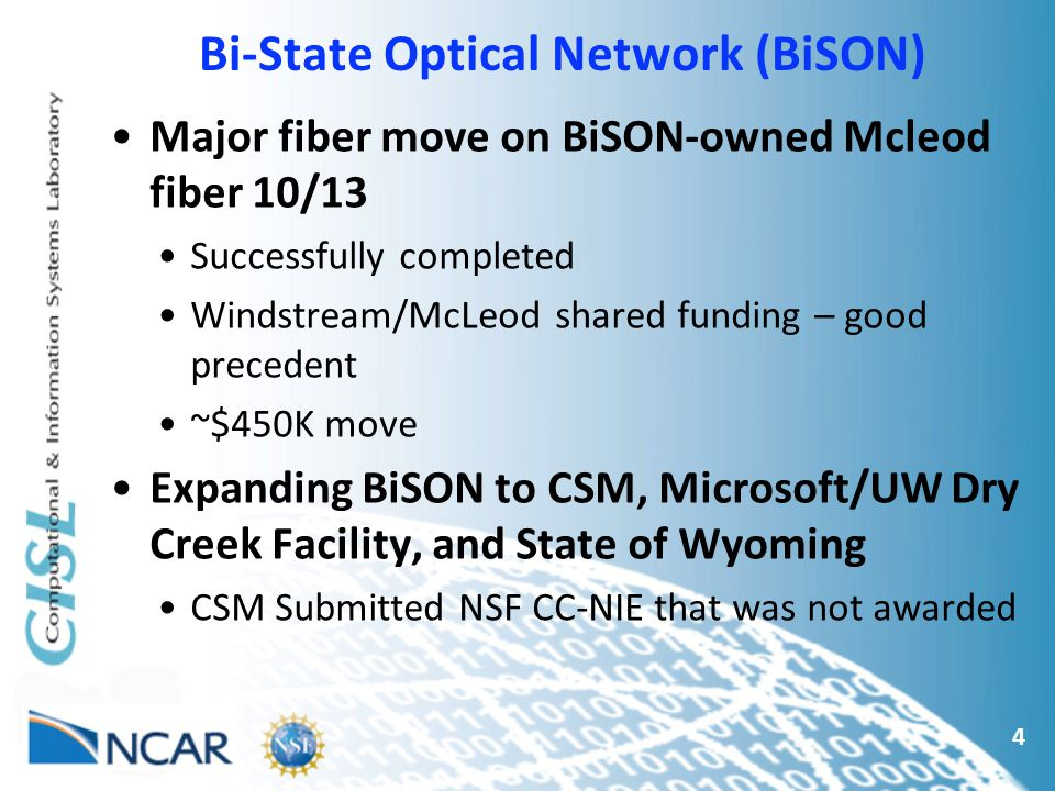Bi-State Optical Network (BiSON) 4 Major fiber move on BiSON-owned Mcleod fiber 10/13 Successfully completed Windstream/McLeod shared funding – good precedent ~$450K move Expanding BiSON to CSM, Microsoft/UW Dry Creek Facility, and State of Wyoming CSM Submitted NSF CC-NIE that was not awarded