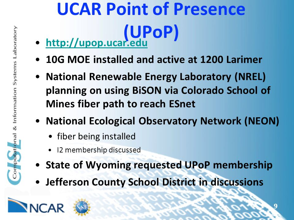 9 UCAR Point of Presence (UPoP) http://upop.ucar.edu 10G MOE installed and active at 1200 Larimer National Renewable Energy Laboratory (NREL) planning on using BiSON via Colorado School of Mines fiber path to reach ESnet National Ecological Observatory Network (NEON) fiber being installed I2 membership discussed State of Wyoming requested UPoP membership Jefferson County School District in discussions