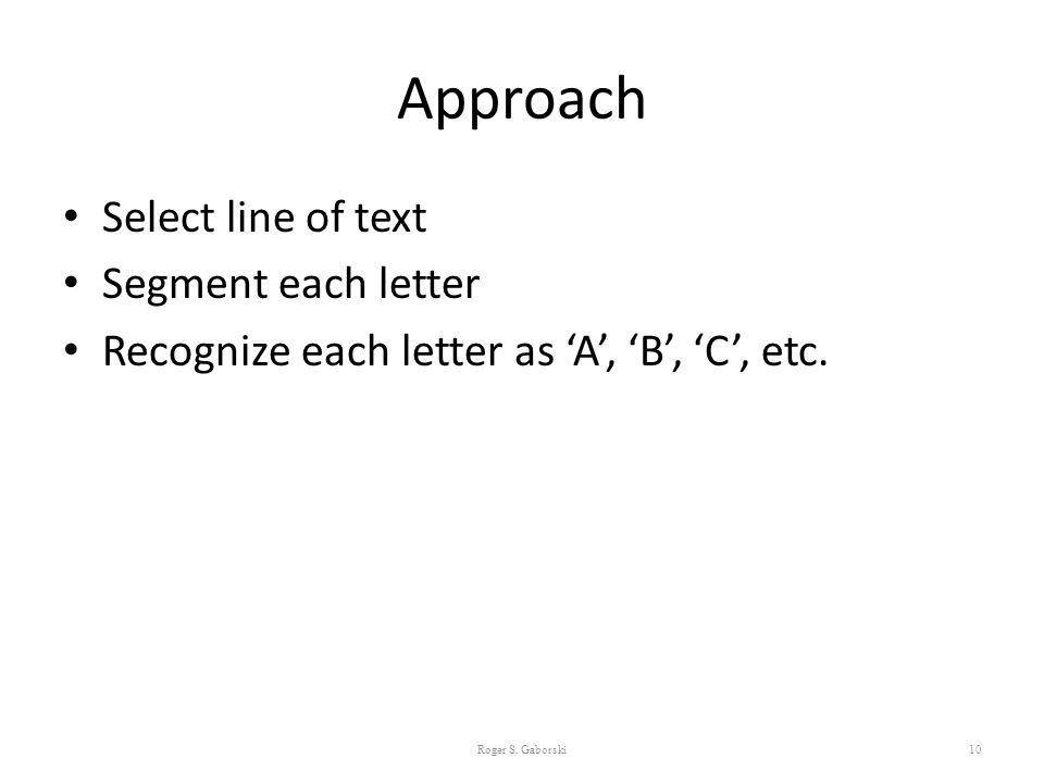 Approach Select line of text Segment each letter Recognize each letter as 'A', 'B', 'C', etc. Roger S. Gaborski10