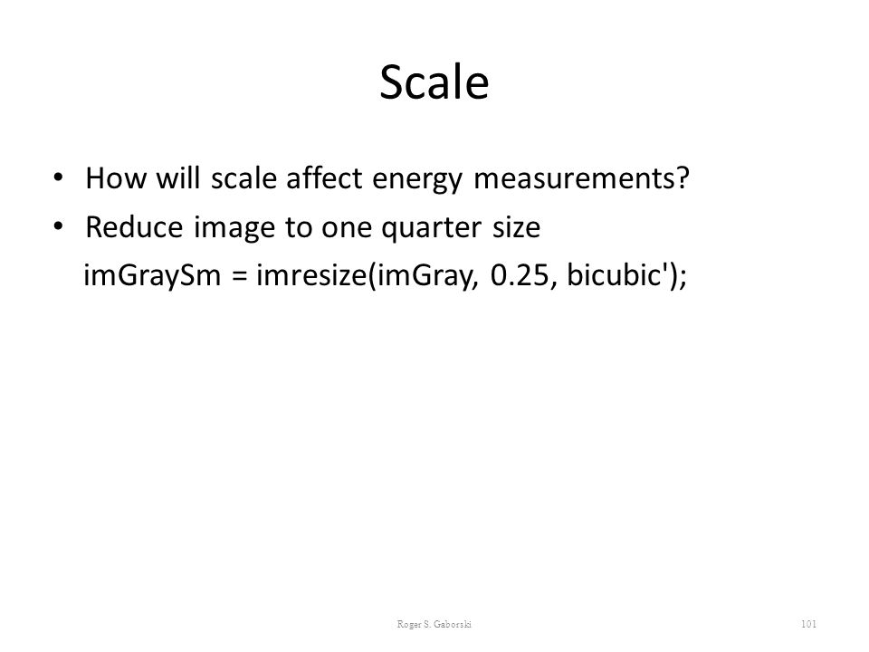 Scale How will scale affect energy measurements? Reduce image to one quarter size imGraySm = imresize(imGray, 0.25, bicubic'); 101 Roger S. Gaborski