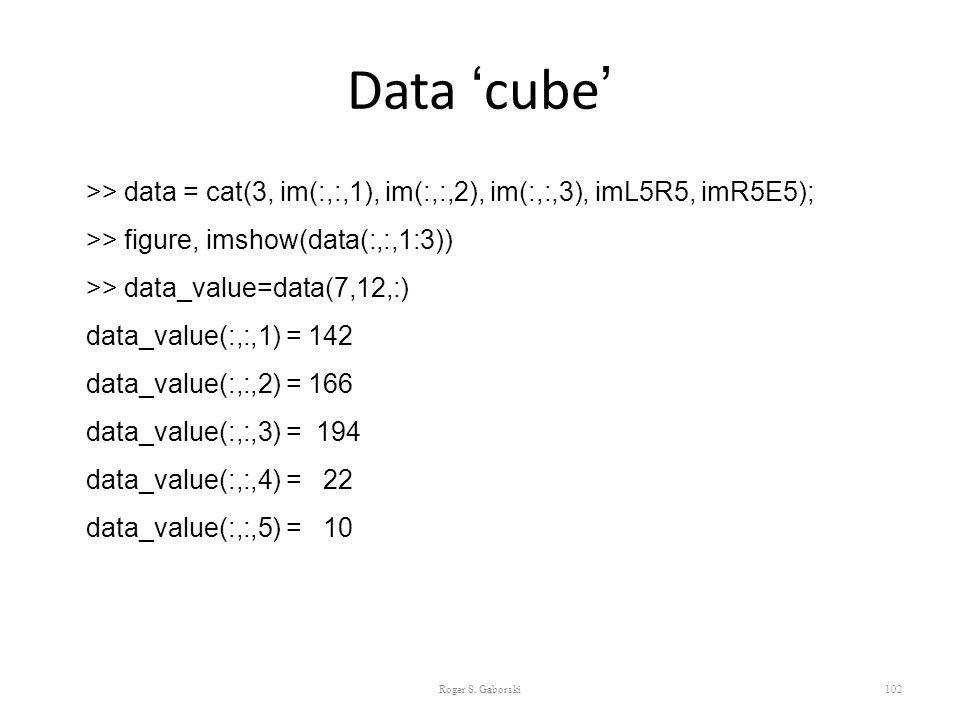 Data 'cube' 102 >> data = cat(3, im(:,:,1), im(:,:,2), im(:,:,3), imL5R5, imR5E5); >> figure, imshow(data(:,:,1:3)) >> data_value=data(7,12,:) data_va