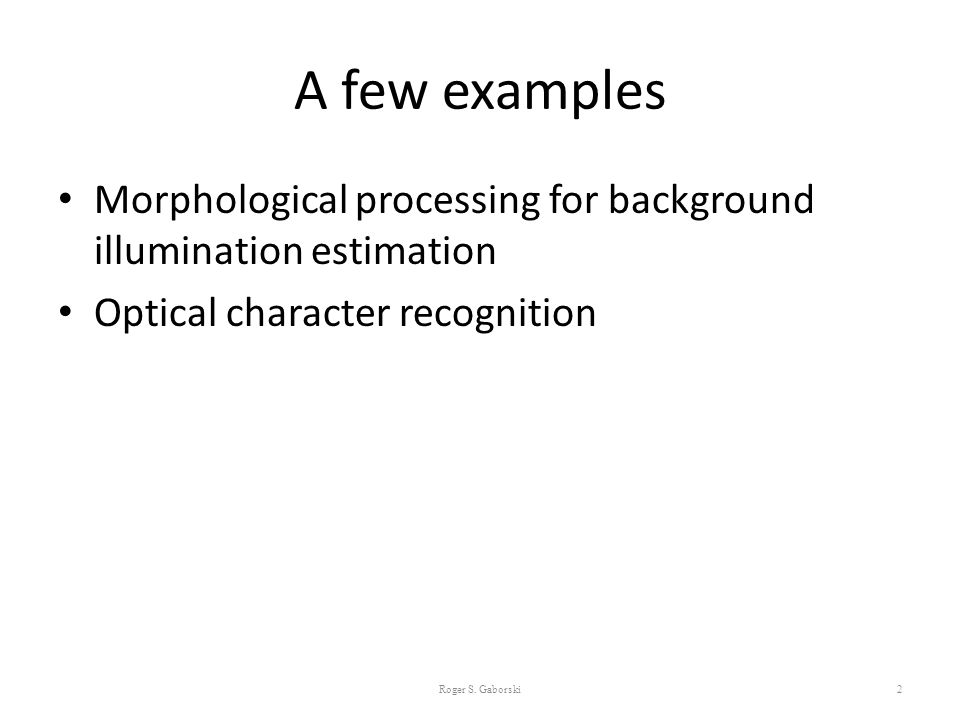 A few examples Morphological processing for background illumination estimation Optical character recognition Roger S. Gaborski2