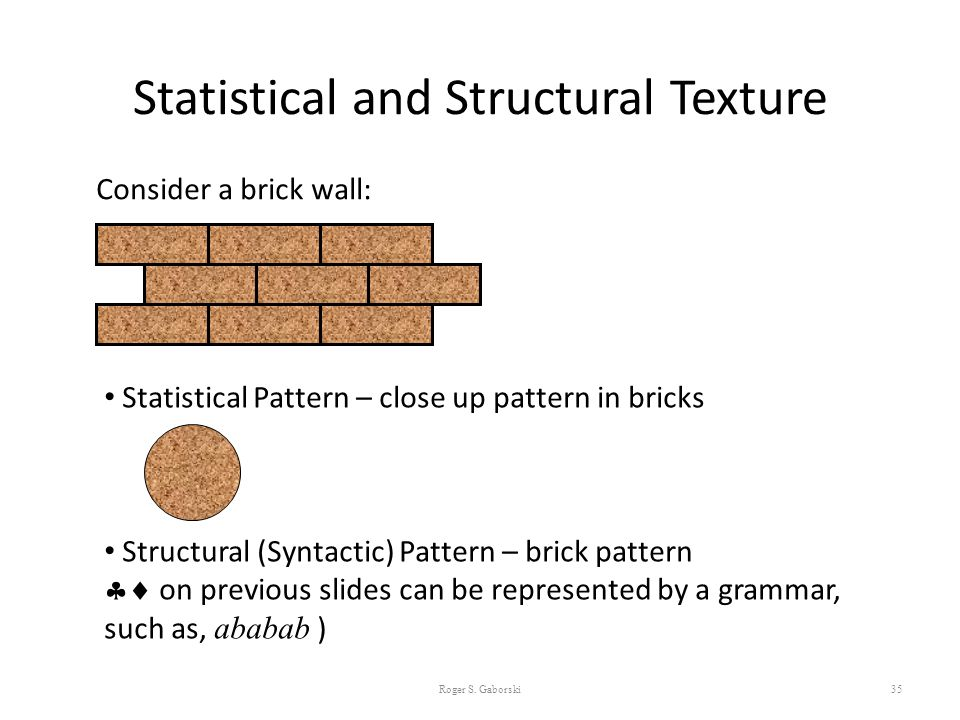 Statistical and Structural Texture 35 Consider a brick wall: Statistical Pattern – close up pattern in bricks Structural (Syntactic) Pattern – brick p