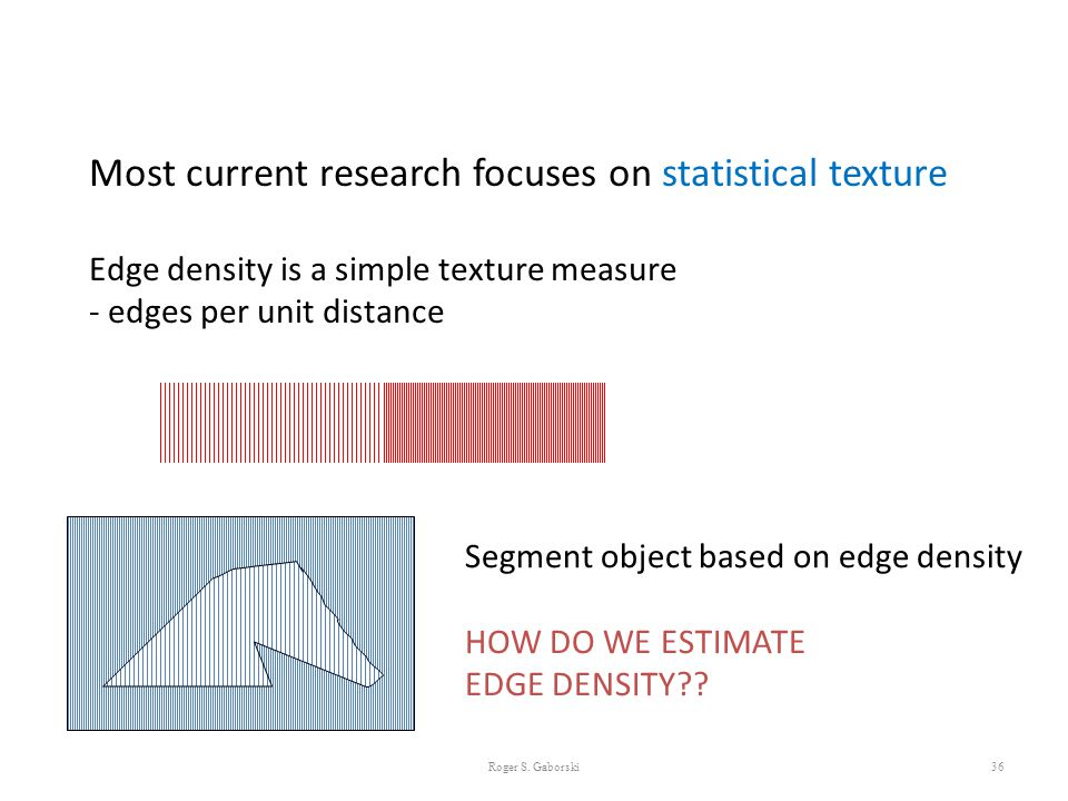 36 Most current research focuses on statistical texture Edge density is a simple texture measure - edges per unit distance Segment object based on edg
