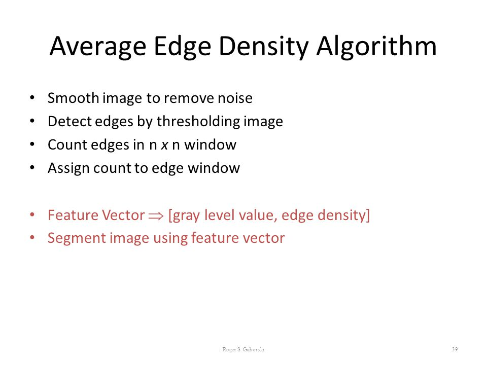 Average Edge Density Algorithm Smooth image to remove noise Detect edges by thresholding image Count edges in n x n window Assign count to edge window