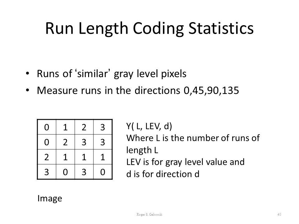 Run Length Coding Statistics Runs of 'similar' gray level pixels Measure runs in the directions 0,45,90,135 40 0123 0233 2111 3030 Image Y( L, LEV, d)