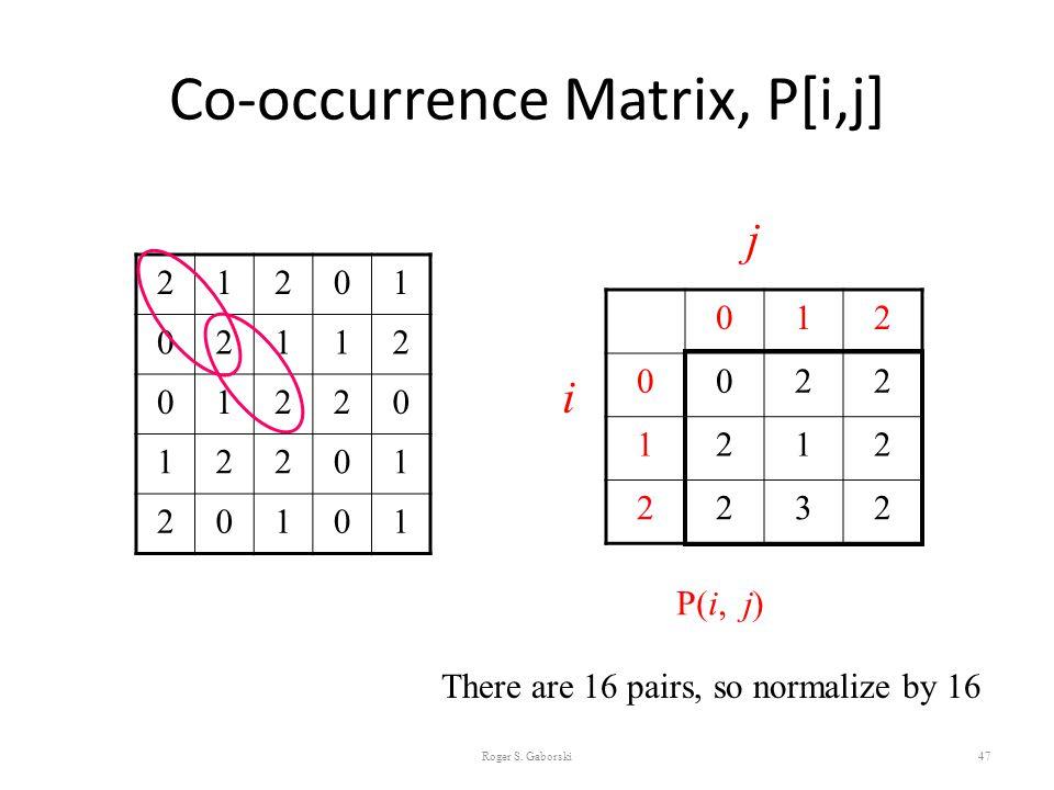 Co-occurrence Matrix, P[i,j] 47 21201 02112 01220 12201 20101 012 0022 1212 2232 i j P(i, j) There are 16 pairs, so normalize by 16 Roger S. Gaborski
