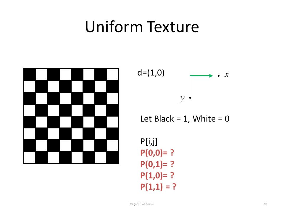 Uniform Texture 50 d=(1,0) Let Black = 1, White = 0 P[i,j] P(0,0)= ? P(0,1)= ? P(1,0)= ? P(1,1) = ? x y Roger S. Gaborski