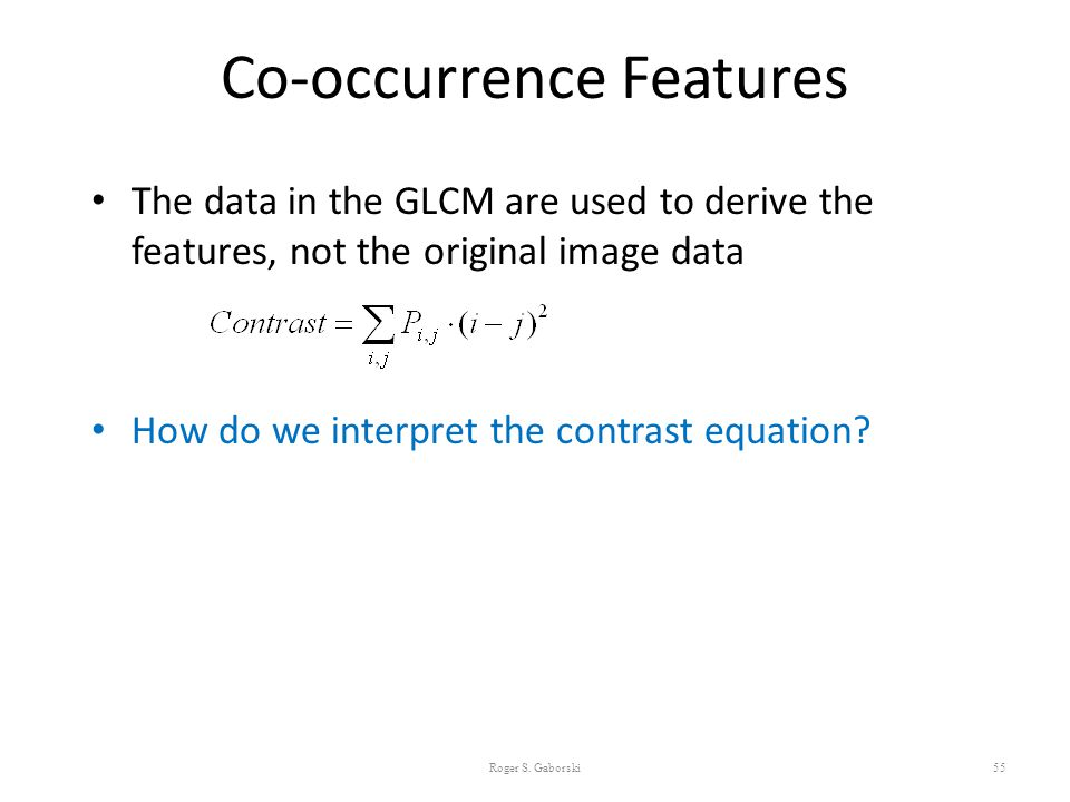 Co-occurrence Features The data in the GLCM are used to derive the features, not the original image data How do we interpret the contrast equation? 55