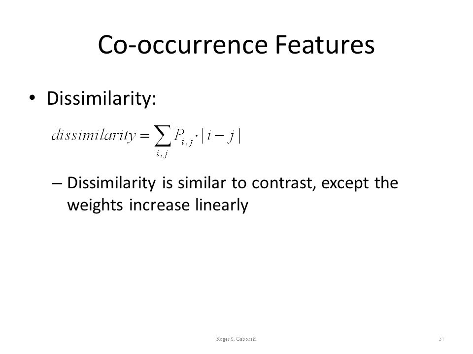 Co-occurrence Features Dissimilarity: – Dissimilarity is similar to contrast, except the weights increase linearly 57 Roger S. Gaborski