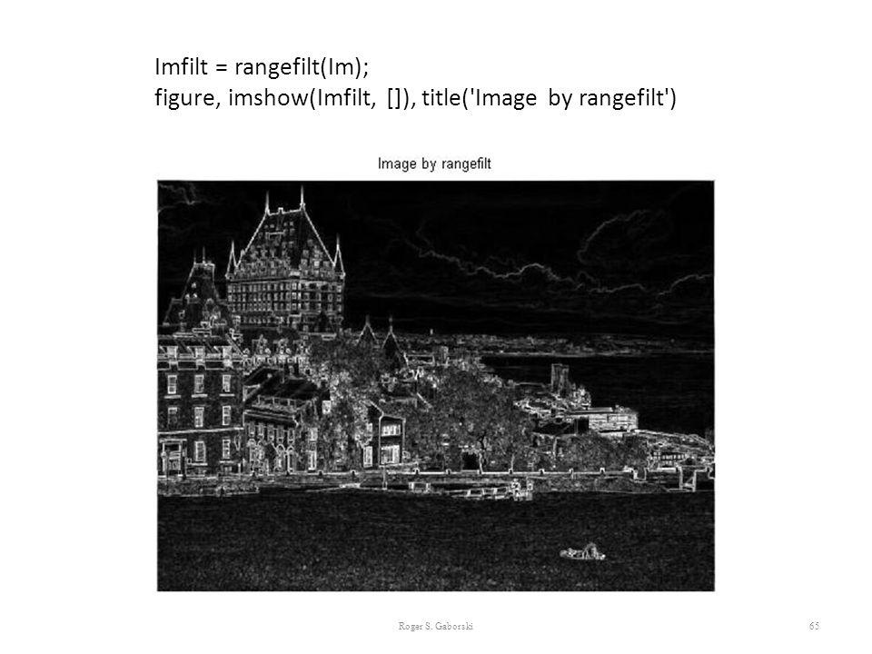 65 Imfilt = rangefilt(Im); figure, imshow(Imfilt, []), title('Image by rangefilt') Roger S. Gaborski