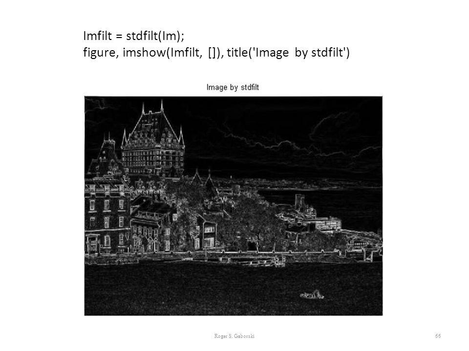 66 Imfilt = stdfilt(Im); figure, imshow(Imfilt, []), title('Image by stdfilt') Roger S. Gaborski