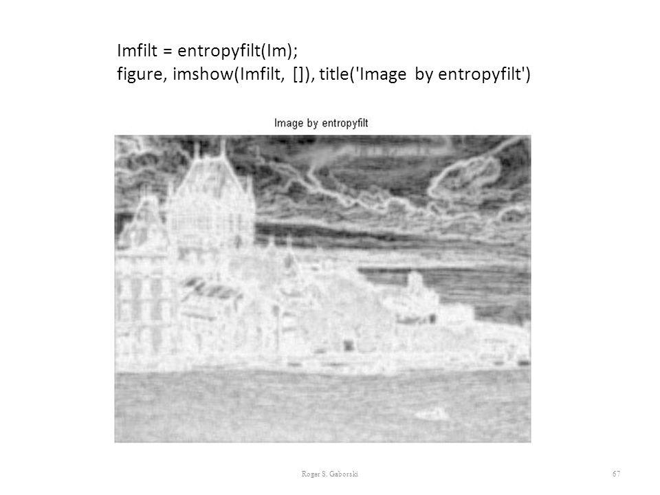 67 Imfilt = entropyfilt(Im); figure, imshow(Imfilt, []), title('Image by entropyfilt') Roger S. Gaborski