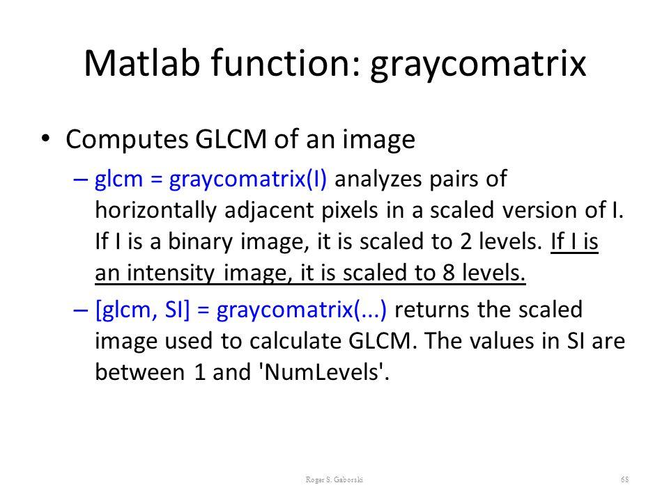 Matlab function: graycomatrix Computes GLCM of an image – glcm = graycomatrix(I) analyzes pairs of horizontally adjacent pixels in a scaled version of