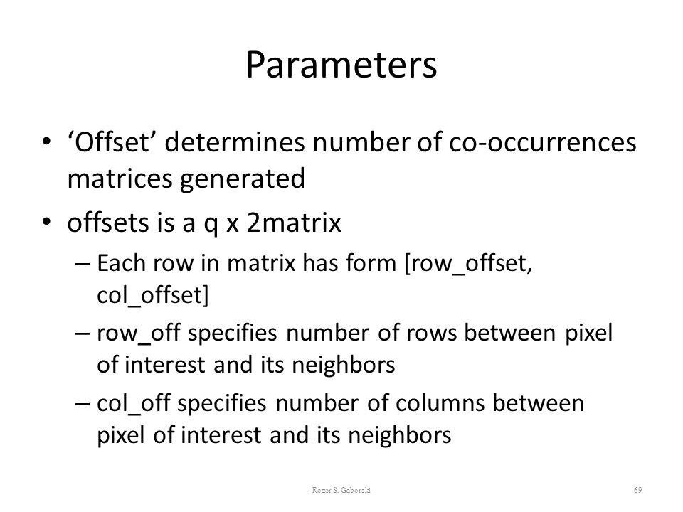Parameters 'Offset' determines number of co-occurrences matrices generated offsets is a q x 2matrix – Each row in matrix has form [row_offset, col_off