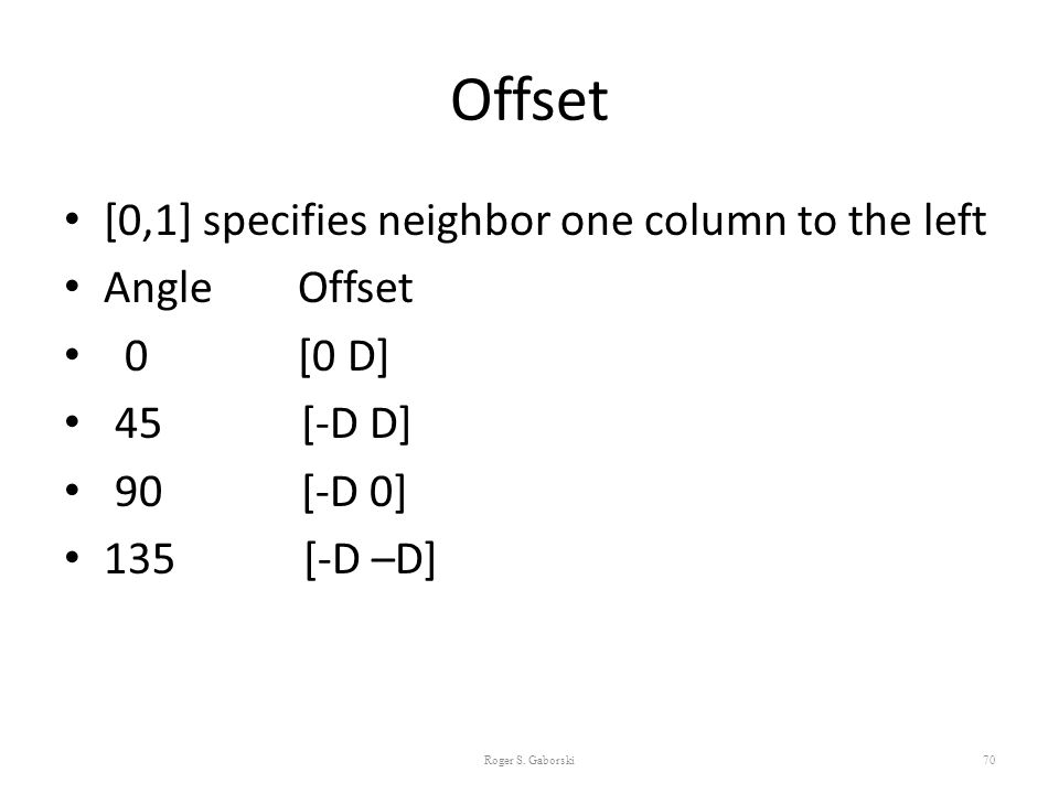 Offset [0,1] specifies neighbor one column to the left Angle Offset 0 [0 D] 45 [-D D] 90 [-D 0] 135 [-D –D] Roger S. Gaborski70