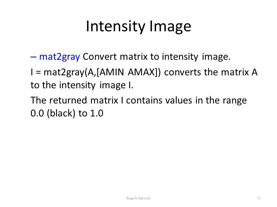Intensity Image – mat2gray Convert matrix to intensity image. I = mat2gray(A,[AMIN AMAX]) converts the matrix A to the intensity image I. The returned
