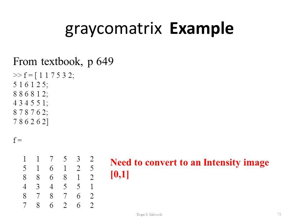 graycomatrix Example Roger S. Gaborski73 From textbook, p 649 >> f = [ 1 1 7 5 3 2; 5 1 6 1 2 5; 8 8 6 8 1 2; 4 3 4 5 5 1; 8 7 8 7 6 2; 7 8 6 2 6 2] f
