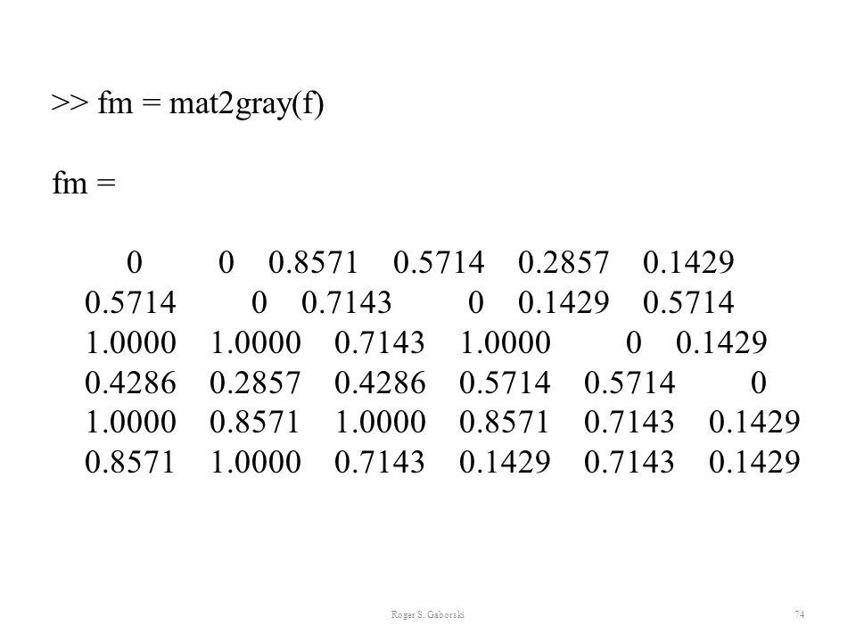 Roger S. Gaborski74 >> fm = mat2gray(f) fm = 0 0 0.8571 0.5714 0.2857 0.1429 0.5714 0 0.7143 0 0.1429 0.5714 1.0000 1.0000 0.7143 1.0000 0 0.1429 0.42