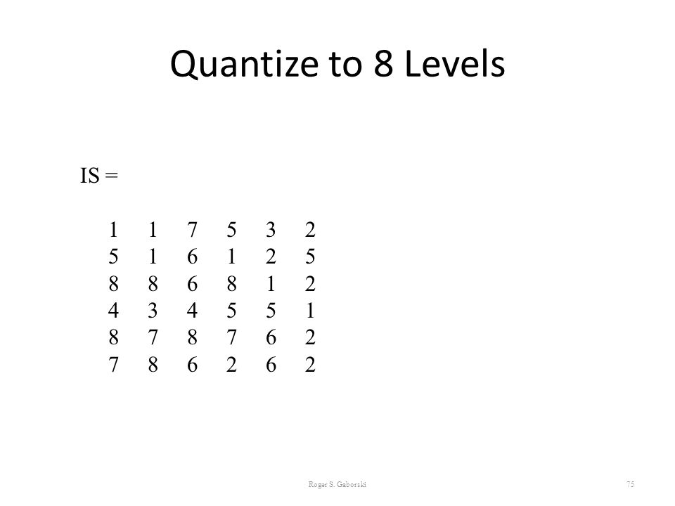 Quantize to 8 Levels Roger S. Gaborski75 IS = 1 1 7 5 3 2 5 1 6 1 2 5 8 8 6 8 1 2 4 3 4 5 5 1 8 7 8 7 6 2 7 8 6 2 6 2