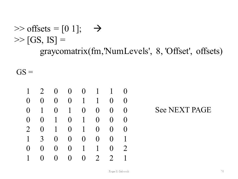 Roger S. Gaborski76 >> offsets = [0 1];  >> [GS, IS] = graycomatrix(fm,'NumLevels', 8, 'Offset', offsets) GS = 1 2 0 0 0 1 1 0 0 0 0 0 1 1 0 0 0 1 0