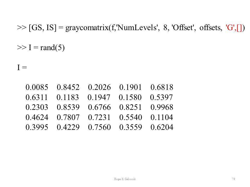Roger S. Gaborski79 >> [GS, IS] = graycomatrix(f,'NumLevels', 8, 'Offset', offsets, 'G',[]) >> I = rand(5) I = 0.0085 0.8452 0.2026 0.1901 0.6818 0.63