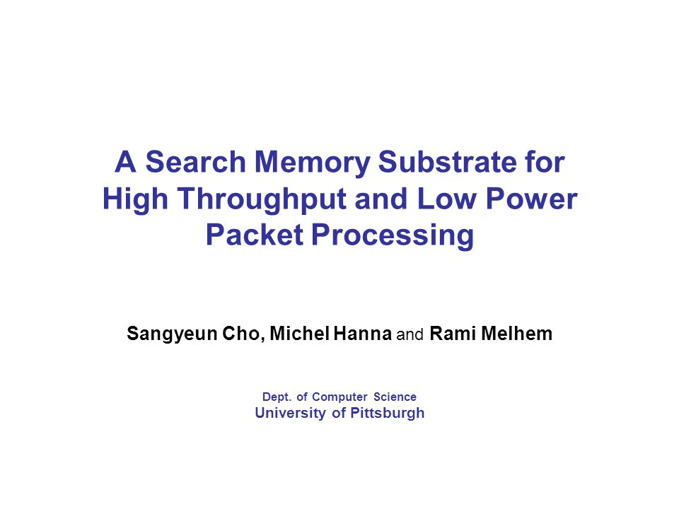 A Search Memory Substrate for High Throughput and Low Power Packet Processing Sangyeun Cho, Michel Hanna and Rami Melhem Dept.