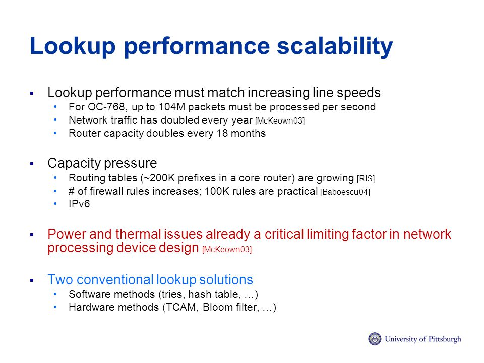 Lookup performance scalability  Lookup performance must match increasing line speeds For OC-768, up to 104M packets must be processed per second Network traffic has doubled every year [McKeown03] Router capacity doubles every 18 months  Capacity pressure Routing tables (~200K prefixes in a core router) are growing [RIS] # of firewall rules increases; 100K rules are practical [Baboescu04] IPv6  Power and thermal issues already a critical limiting factor in network processing device design [McKeown03]  Two conventional lookup solutions Software methods (tries, hash table, …) Hardware methods (TCAM, Bloom filter, …)
