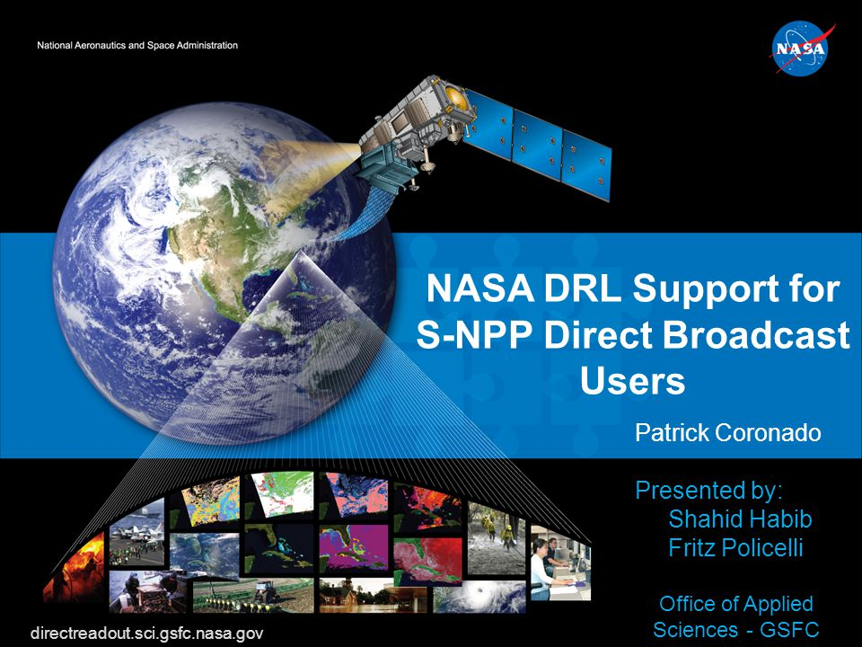 S-NPP Workshop NASA DRL Support for S-NPP Direct Broadcast Users Patrick Coronado Presented by: Shahid Habib Fritz Policelli Office of Applied Science