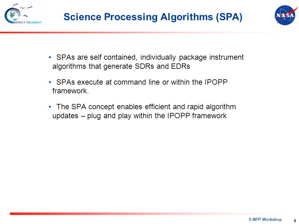 S-NPP Workshop Science Processing Algorithms (SPA) SPAs are self contained, individually package instrument algorithms that generate SDRs and EDRs SPA