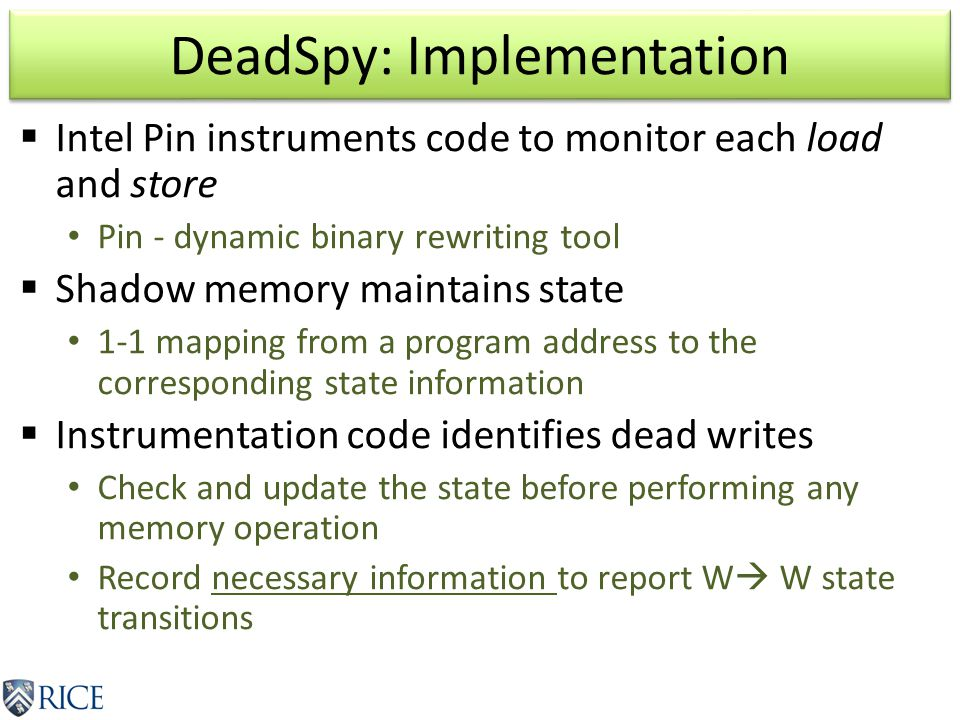DeadSpy: Implementation  Intel Pin instruments code to monitor each load and store Pin - dynamic binary rewriting tool  Shadow memory maintains state 1-1 mapping from a program address to the corresponding state information  Instrumentation code identifies dead writes Check and update the state before performing any memory operation Record necessary information to report W  W state transitions