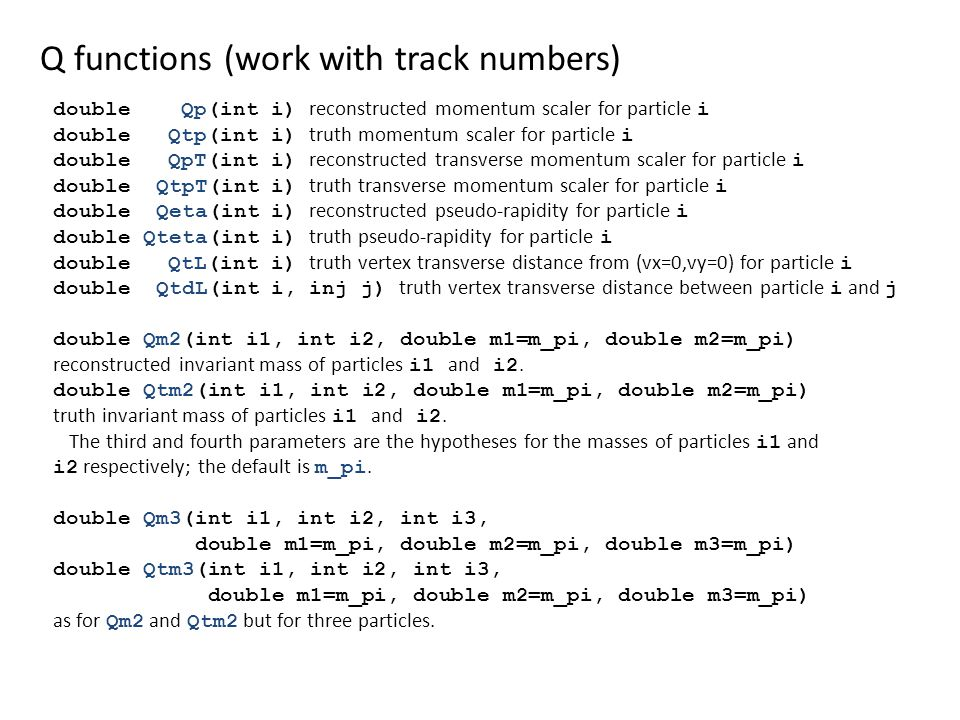 Q functions (work with track numbers) double Qp(int i) reconstructed momentum scaler for particle i double Qtp(int i) truth momentum scaler for particle i double QpT(int i) reconstructed transverse momentum scaler for particle i double QtpT(int i) truth transverse momentum scaler for particle i double Qeta(int i) reconstructed pseudo-rapidity for particle i double Qteta(int i) truth pseudo-rapidity for particle i double QtL(int i) truth vertex transverse distance from (vx=0,vy=0) for particle i double QtdL(int i, inj j) truth vertex transverse distance between particle i and j double Qm2(int i1, int i2, double m1=m_pi, double m2=m_pi) reconstructed invariant mass of particles i1 and i2.