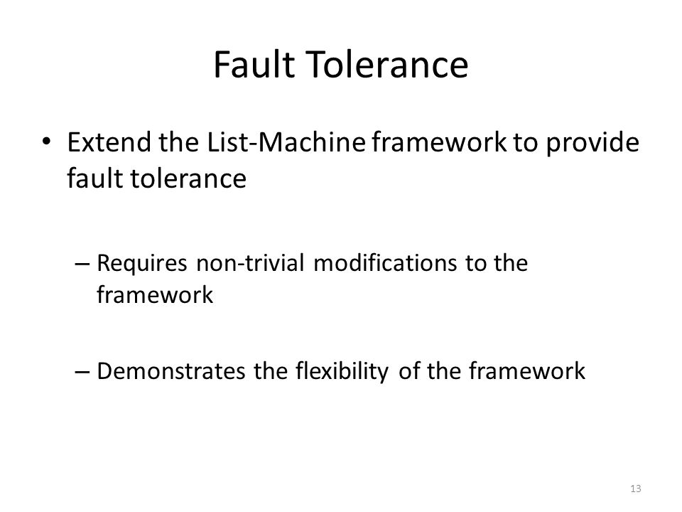 Fault Tolerance Extend the List-Machine framework to provide fault tolerance – Requires non-trivial modifications to the framework – Demonstrates the flexibility of the framework 13