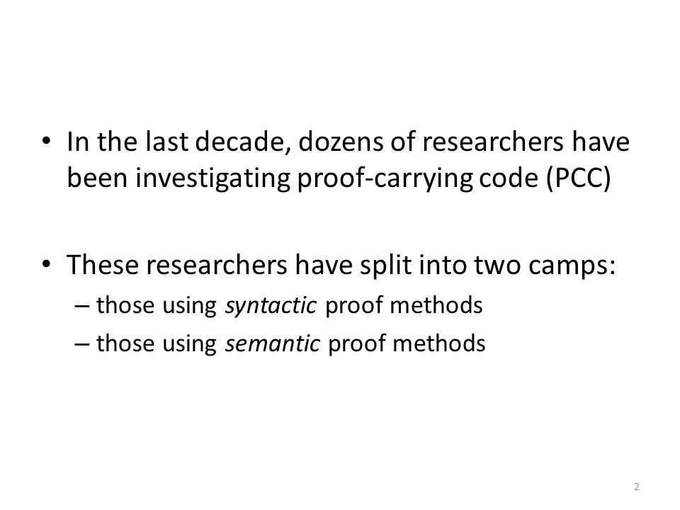 In the last decade, dozens of researchers have been investigating proof-carrying code (PCC) These researchers have split into two camps: – those using syntactic proof methods – those using semantic proof methods 2