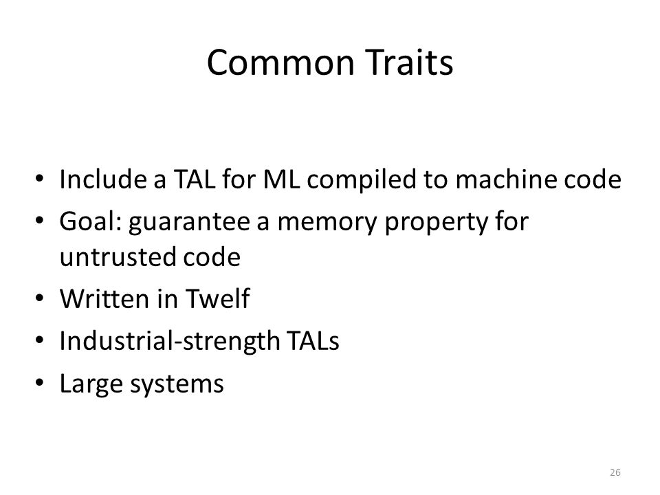 Common Traits Include a TAL for ML compiled to machine code Goal: guarantee a memory property for untrusted code Written in Twelf Industrial-strength TALs Large systems 26