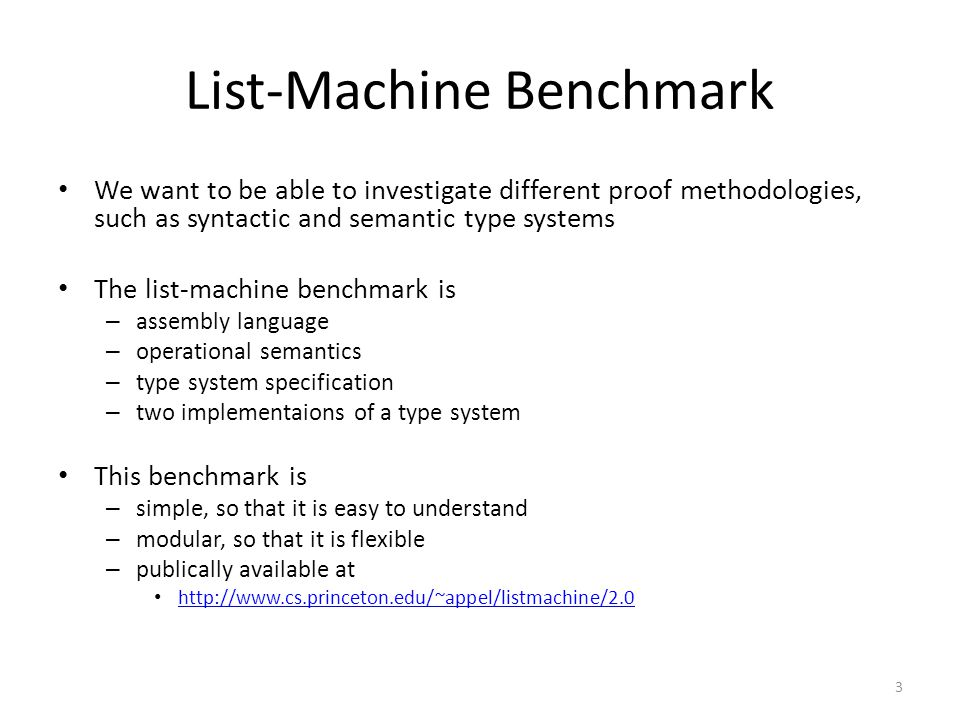 We want to be able to investigate different proof methodologies, such as syntactic and semantic type systems The list-machine benchmark is – assembly language – operational semantics – type system specification – two implementaions of a type system This benchmark is – simple, so that it is easy to understand – modular, so that it is flexible – publically available at http://www.cs.princeton.edu/~appel/listmachine/2.0 3 List-Machine Benchmark