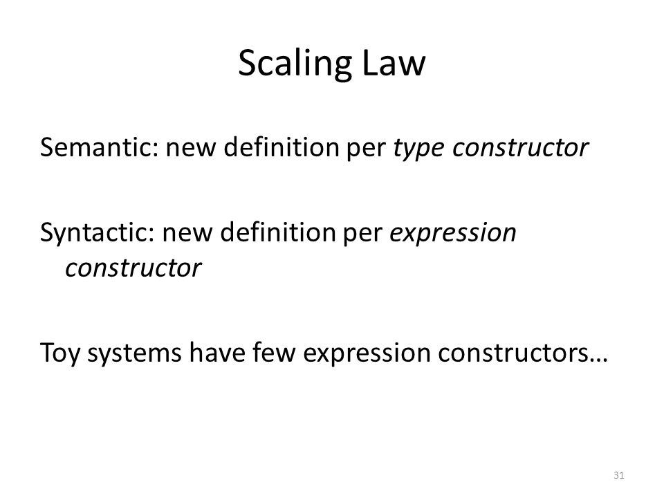 Scaling Law Semantic: new definition per type constructor Syntactic: new definition per expression constructor Toy systems have few expression constructors… 31