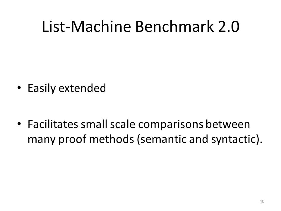 List-Machine Benchmark 2.0 Easily extended Facilitates small scale comparisons between many proof methods (semantic and syntactic).