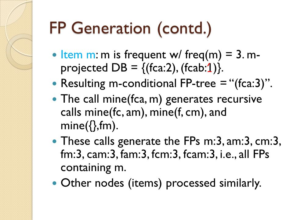 """FP Generation (contd.) Item m: m is frequent w/ freq(m) = 3. m- projected DB = {(fca:2), (fcab:1)}. Resulting m-conditional FP-tree = """"(fca:3)"""". The c"""