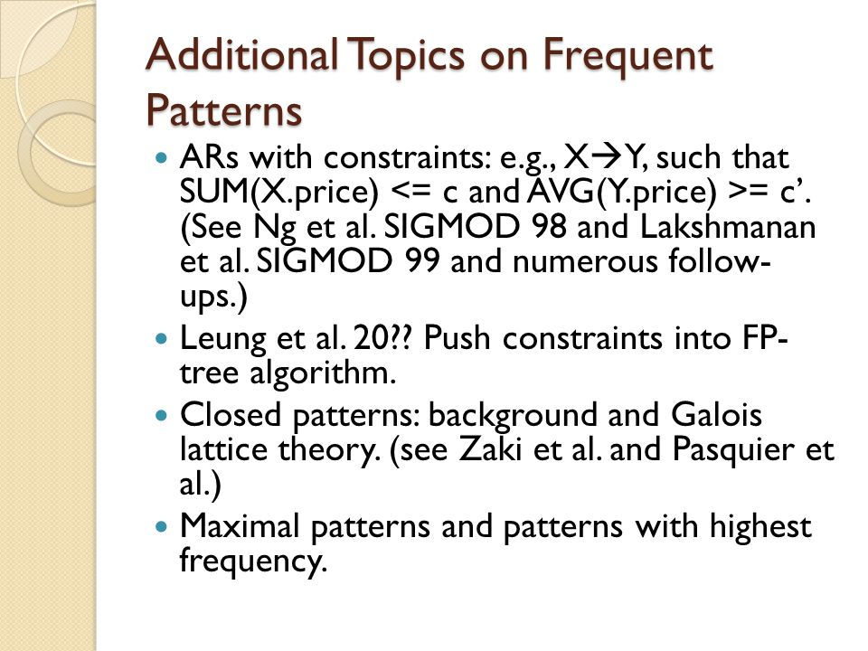 Additional Topics on Frequent Patterns ARs with constraints: e.g., X  Y, such that SUM(X.price) = c'. (See Ng et al. SIGMOD 98 and Lakshmanan et al.