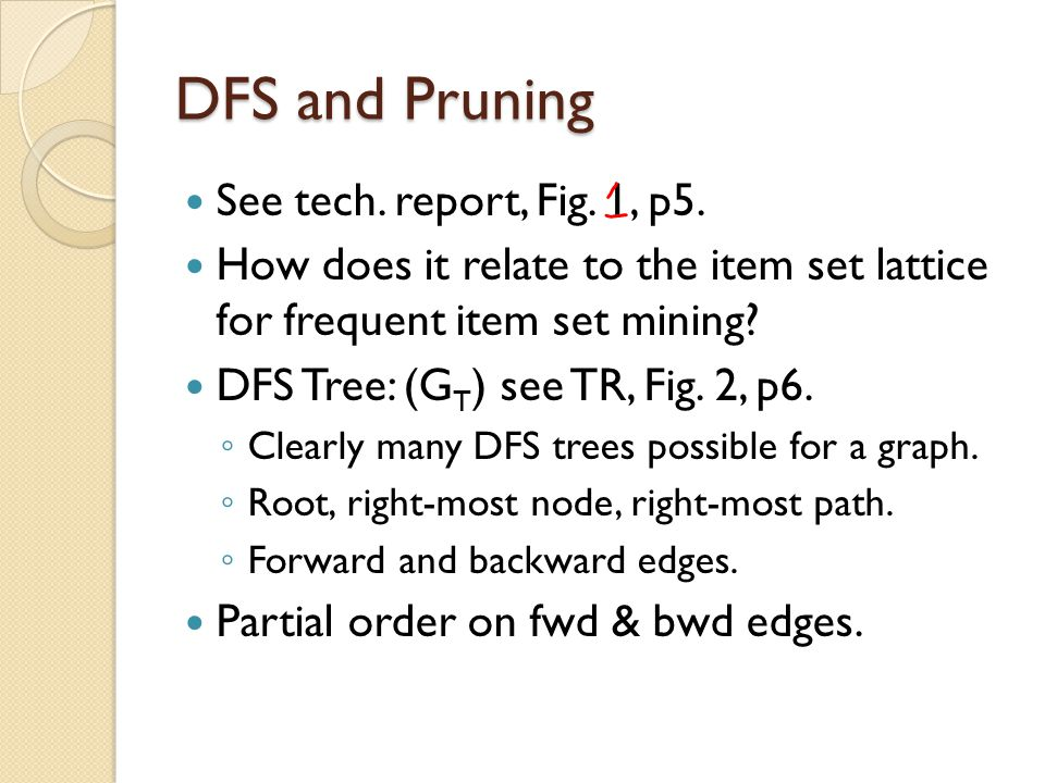 DFS and Pruning See tech. report, Fig. 1, p5. How does it relate to the item set lattice for frequent item set mining? DFS Tree: (G T ) see TR, Fig. 2