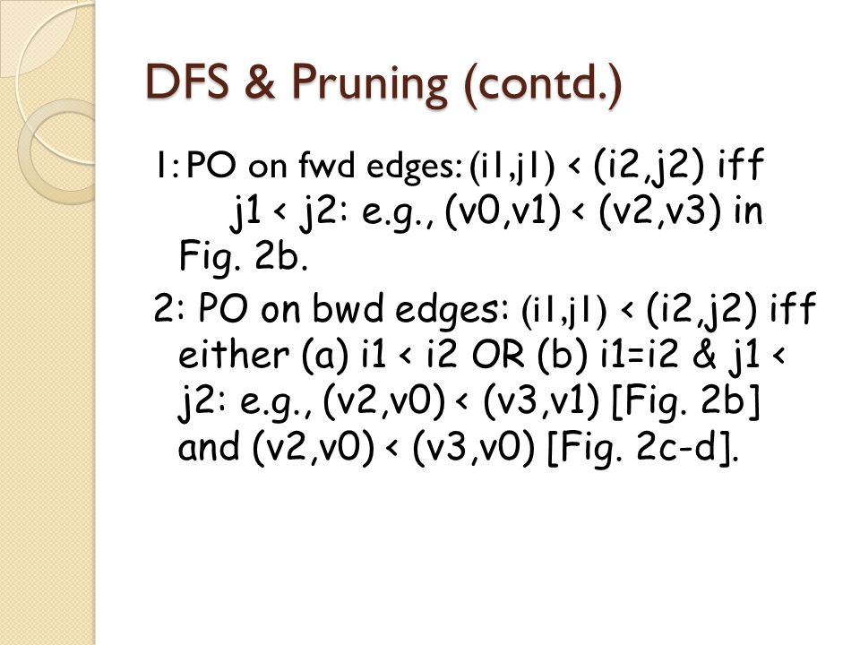 DFS & Pruning (contd.) 1: PO on fwd edges: (i1,j1) ‹ (i2,j2) iff j1 < j2: e.g., (v0,v1) < (v2,v3) in Fig. 2b. 2: PO on bwd edges: (i1,j1) ‹ (i2,j2) if