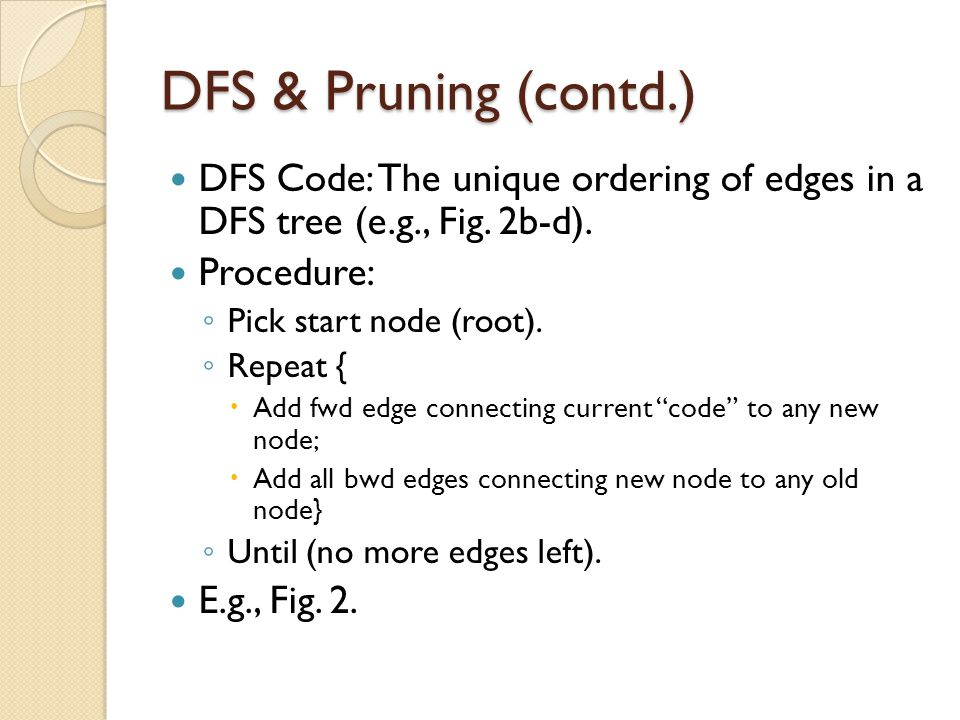 DFS & Pruning (contd.) DFS Code: The unique ordering of edges in a DFS tree (e.g., Fig. 2b-d). Procedure: ◦ Pick start node (root). ◦ Repeat {  Add f