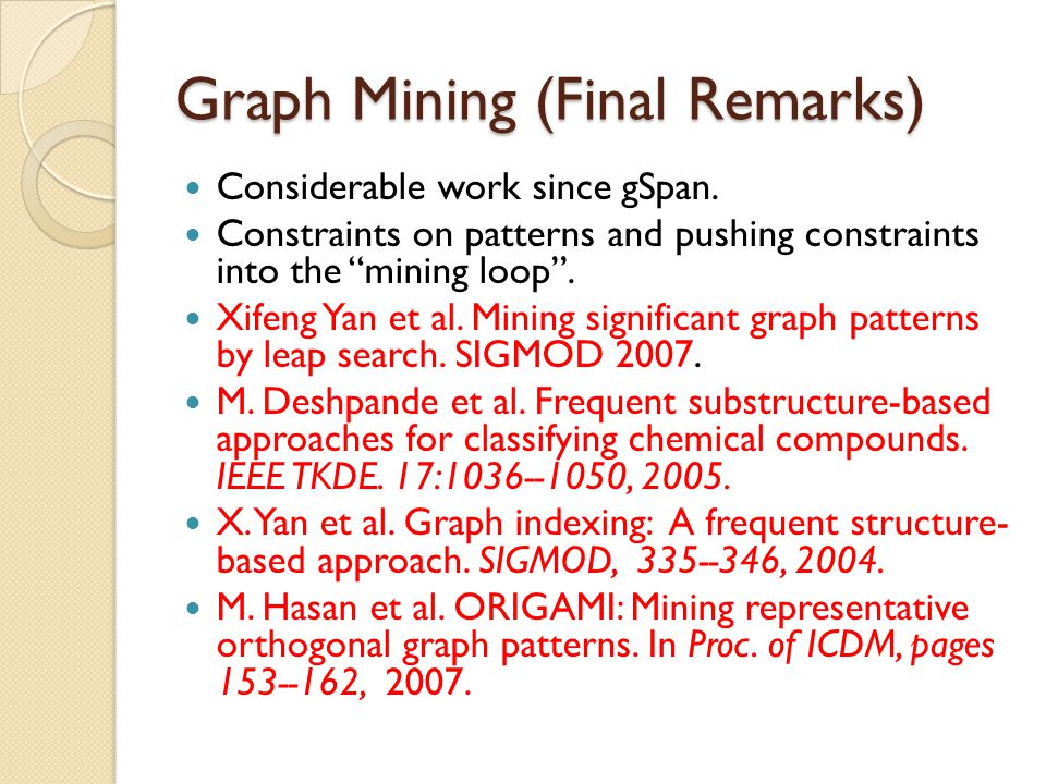 """Graph Mining (Final Remarks) Considerable work since gSpan. Constraints on patterns and pushing constraints into the """"mining loop"""". Xifeng Yan et al."""