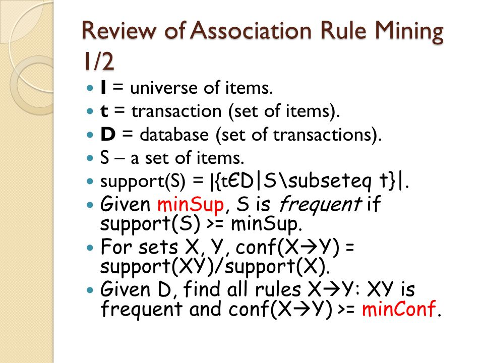 Review of Association Rule Mining 1/2 I = universe of items. t = transaction (set of items). D = database (set of transactions). S – a set of items. s